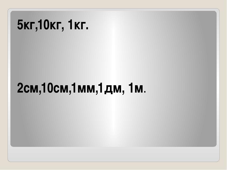 5кг,10кг, 1кг. 2см,10см,1мм,1дм, 1м.