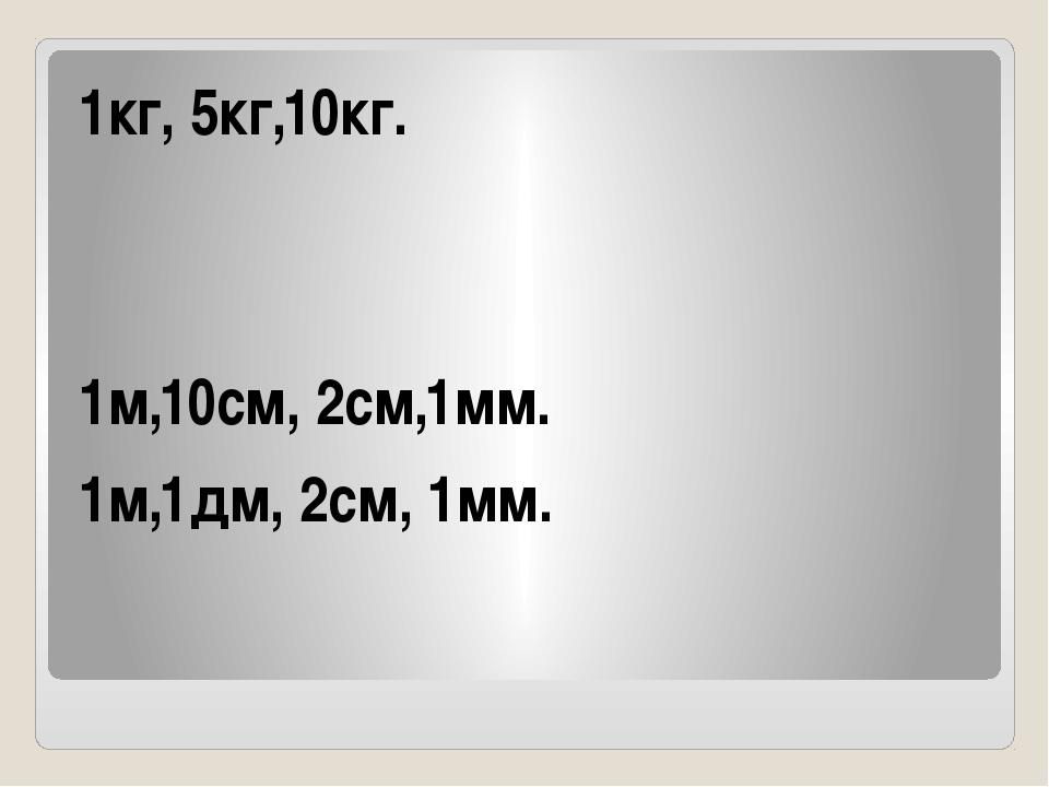 1кг, 5кг,10кг. 1м,10см, 2см,1мм. 1м,1дм, 2см, 1мм.