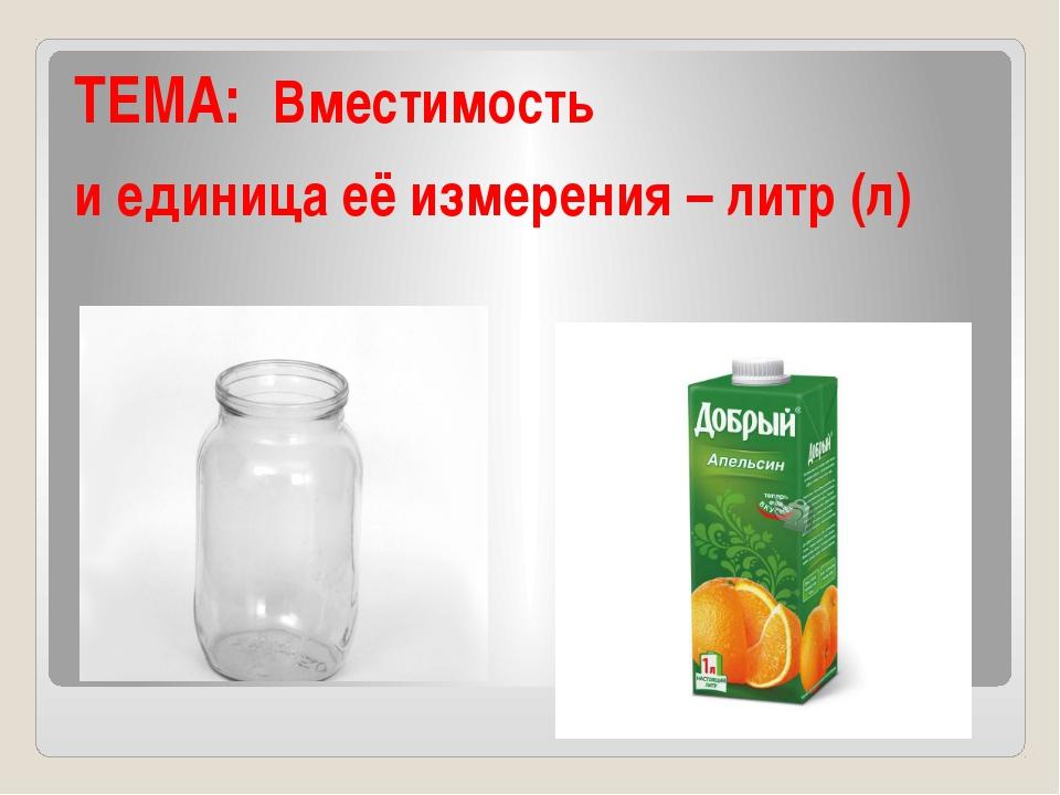ТЕМА: Вместимость и единица её измерения – литр (л)