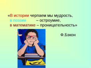«В истории черпаем мы мудрость, в поэзии – остроумие, в математике – проница