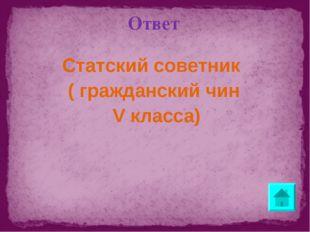 Ответ Статский советник ( гражданский чин V класса)
