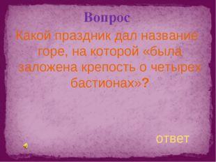 Вопрос Какой праздник дал название горе, на которой «была заложена крепость о