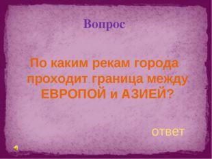 Вопрос По каким рекам города проходит граница между ЕВРОПОЙ и АЗИЕЙ? ответ