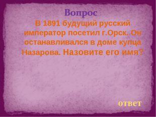 В 1891 будущий русский император посетил г.Орск. Он останавливался в доме куп