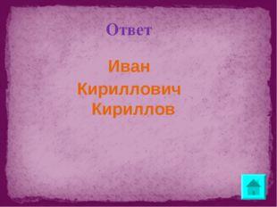 Ответ Иван Кириллович Кириллов