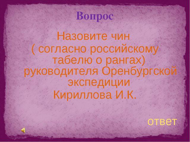 Вопрос Назовите чин ( согласно российскому табелю о рангах) руководителя Орен...