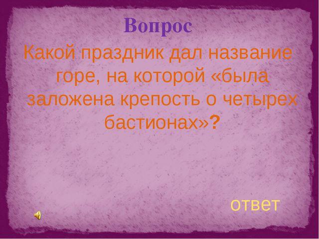 Вопрос Какой праздник дал название горе, на которой «была заложена крепость о...