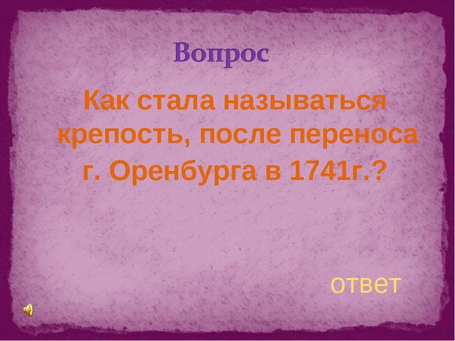Как стала называться крепость, после переноса г. Оренбурга в 1741г.? ответ
