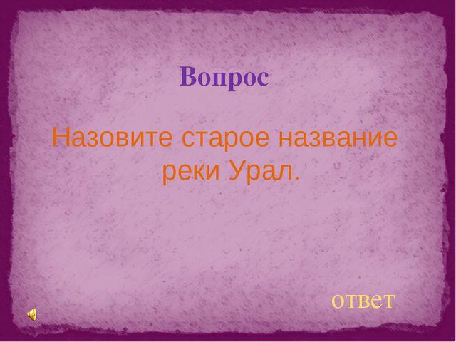 Вопрос Назовите старое название реки Урал. ответ