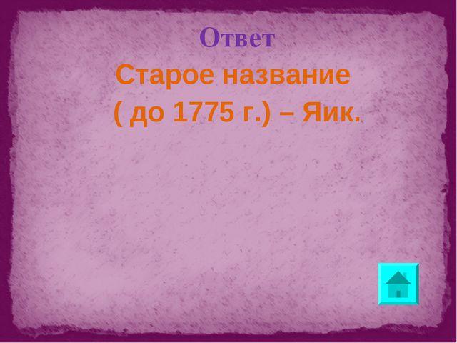 Ответ Старое название ( до 1775 г.) – Яик.