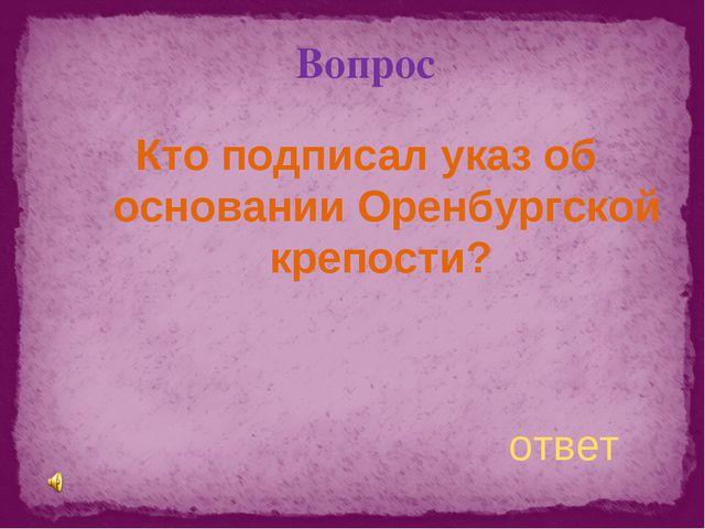 Вопрос Кто подписал указ об основании Оренбургской крепости? ответ