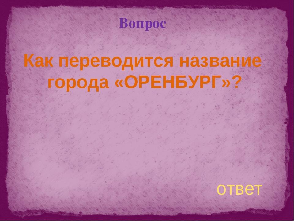 Вопрос Как переводится название города «ОРЕНБУРГ»? ответ