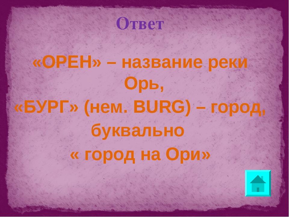 Ответ «ОРЕН» – название реки Орь, «БУРГ» (нем. BURG) – город, буквально « гор...