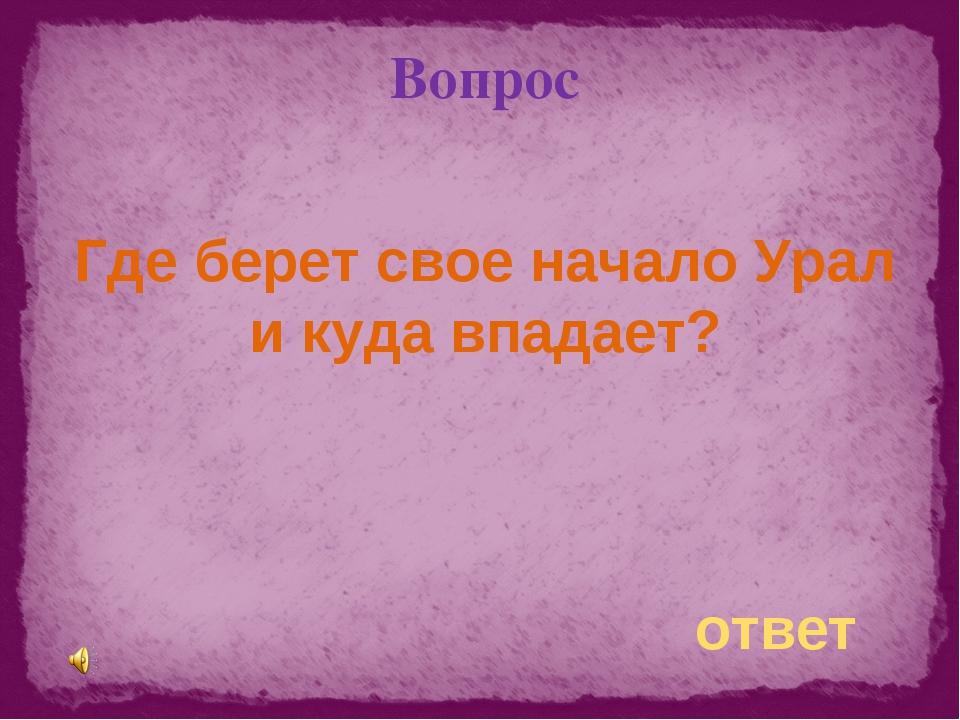 Вопрос Где берет свое начало Урал и куда впадает? ответ