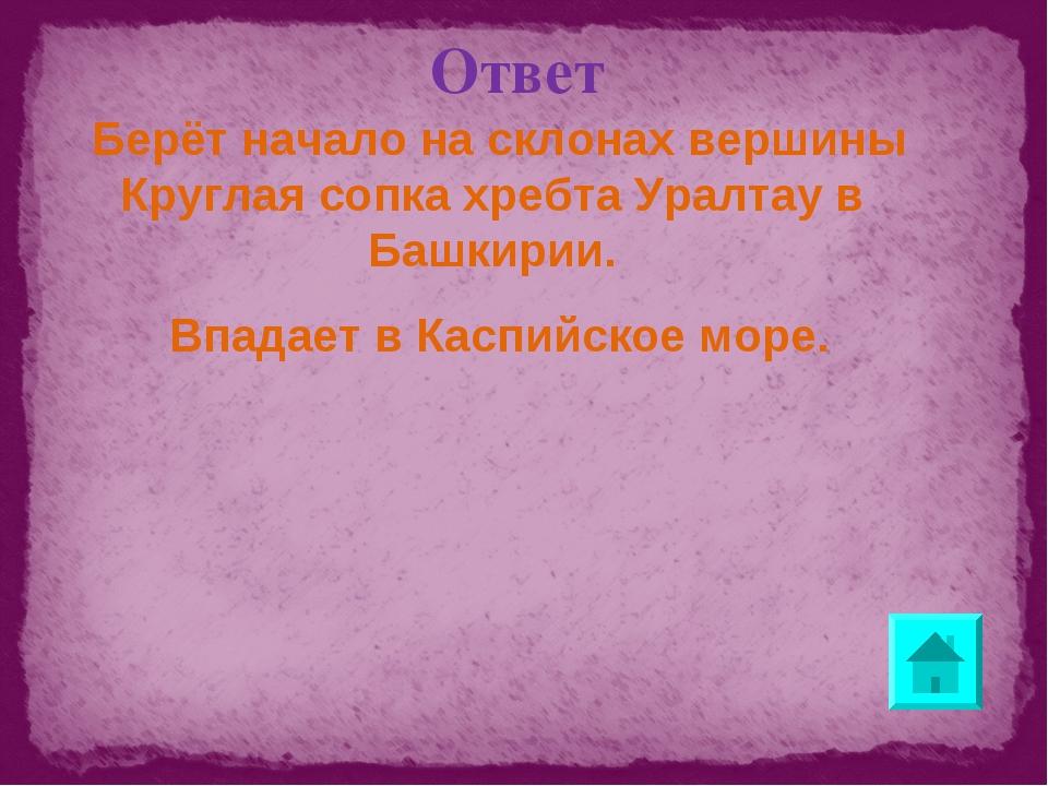 Ответ Берёт начало на склонах вершины Круглая сопка хребта Уралтау в Башкирии...