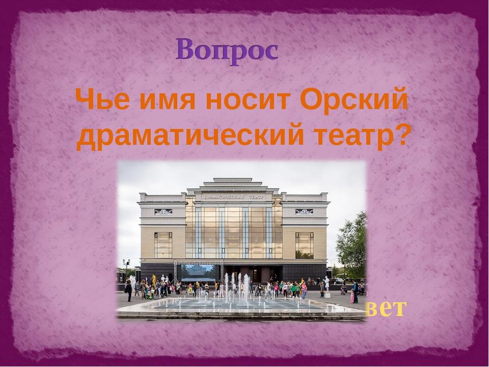 Чье имя носит Орский драматический театр? ответ