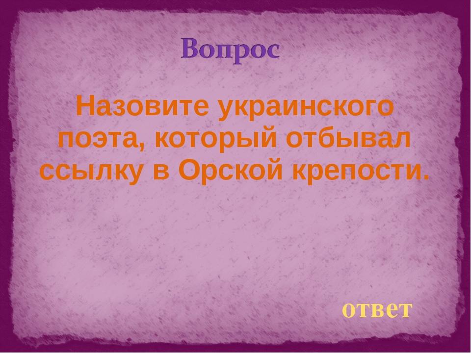 Назовите украинского поэта, который отбывал ссылку в Орской крепости. ответ