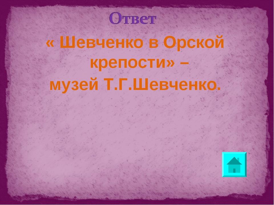 « Шевченко в Орской крепости» – музей Т.Г.Шевченко.