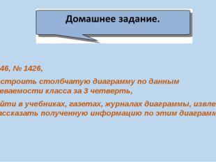 - п. 46, № 1426, - построить столбчатую диаграмму по данным успеваемости кла