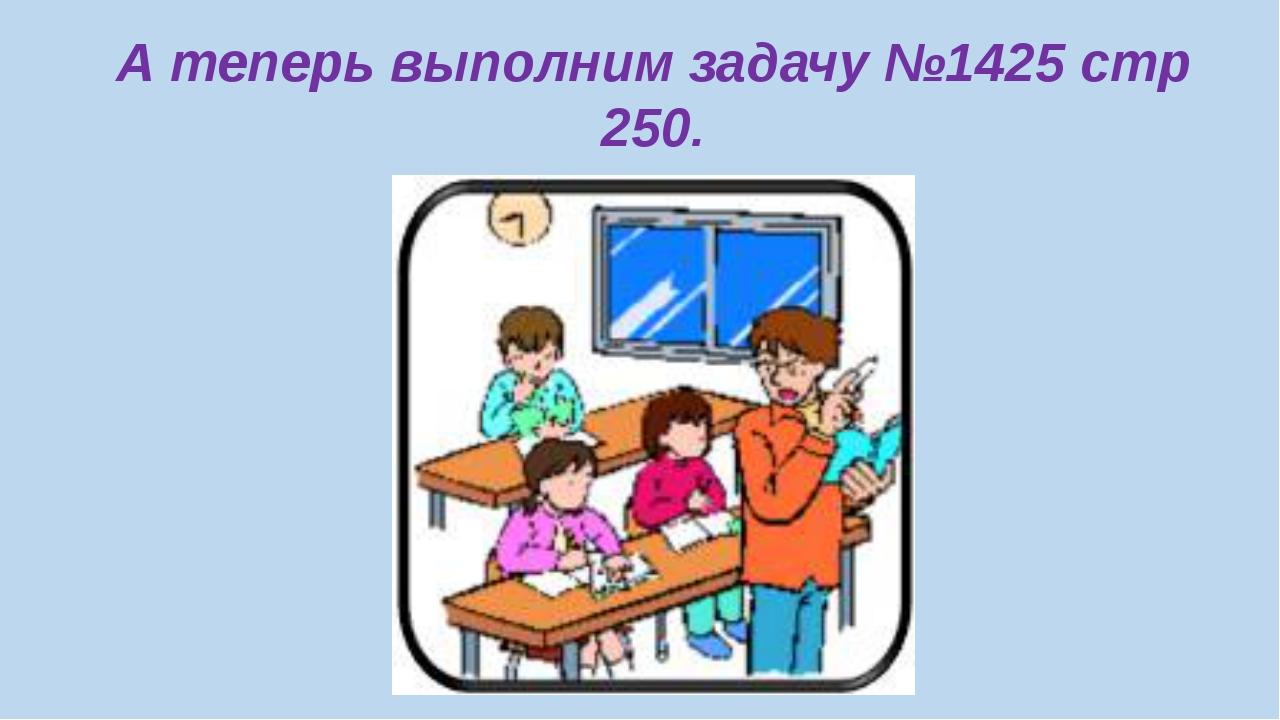 А теперь выполним задачу №1425 стр 250.