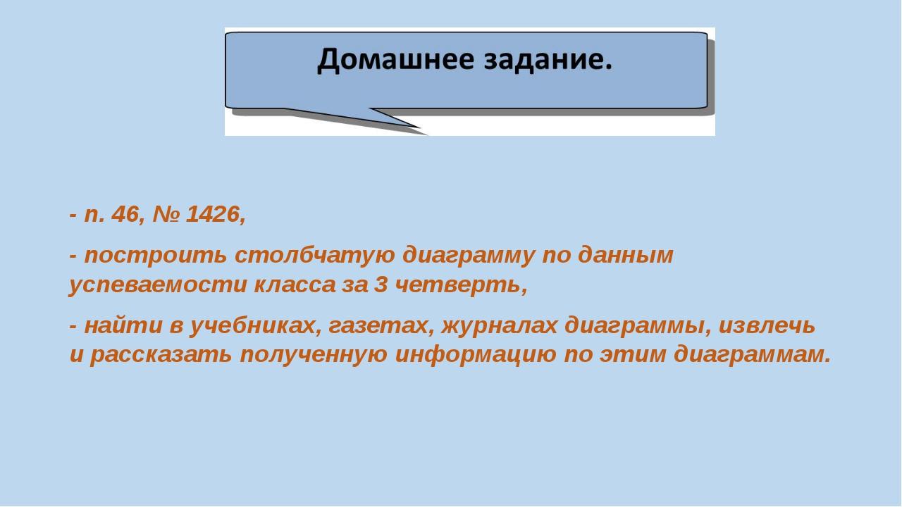 - п. 46, № 1426, - построить столбчатую диаграмму по данным успеваемости кла...