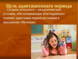 Цель адаптационного периода Создать психолого – педагогические условия, обес