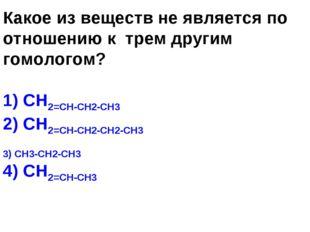 Какое из веществ не является по отношению к трем другим гомологом? 1) СН2=СН-