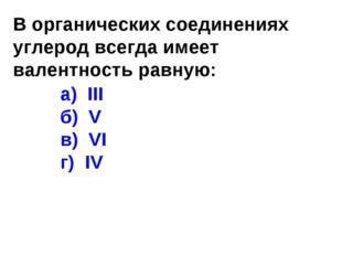 В органических соединениях углерод всегда имеет валентность равную: а) III б)