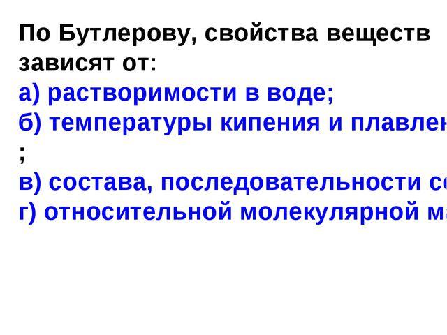 По Бутлерову, свойства веществ зависят от: а) растворимости в воде; б) темпер...