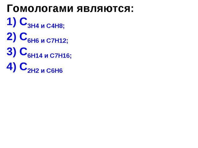 Гомологами являются: 1) C3H4 и C4H8; 2) C6H6 и C7H12; 3) C6H14 и C7H16; 4) C2...
