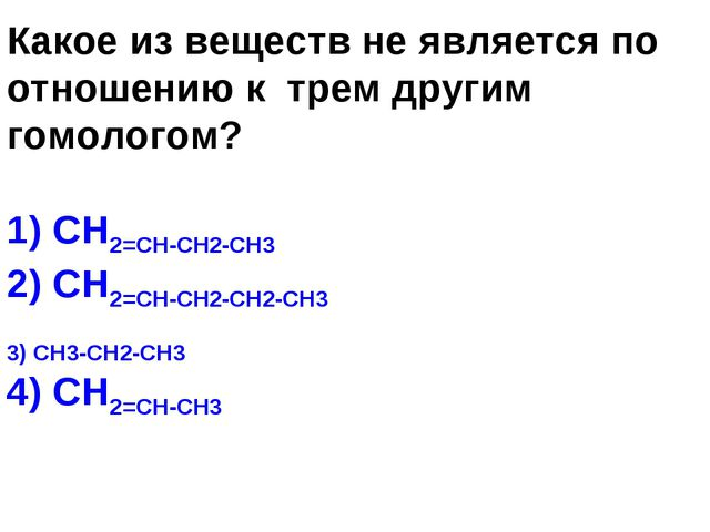 Какое из веществ не является по отношению к трем другим гомологом? 1) СН2=СН-...