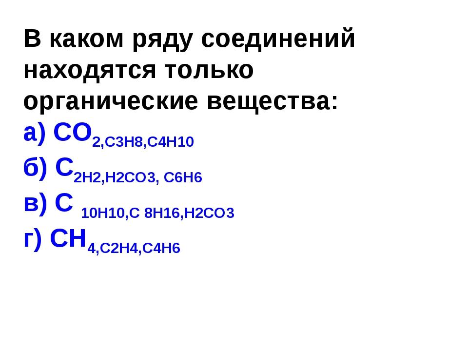 В каком ряду соединений находятся только органические вещества: а) СО2,С3Н8,С...