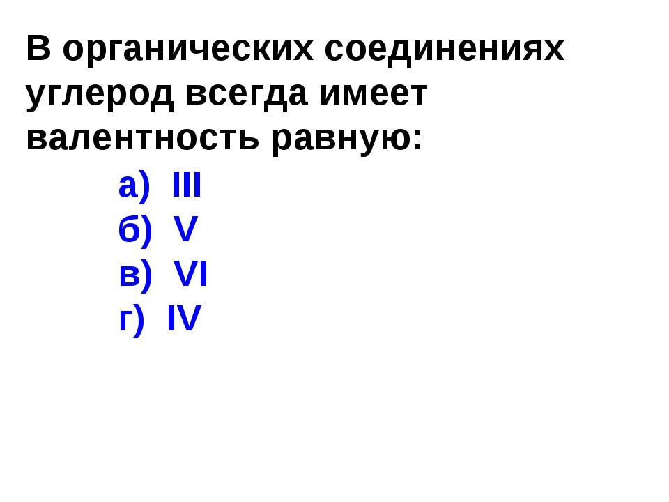 В органических соединениях углерод всегда имеет валентность равную: а) III б)...