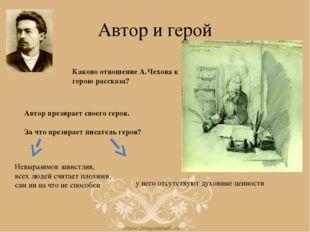 Автор и герой Каково отношение А.Чехова к герою рассказа? Автор презирает сво