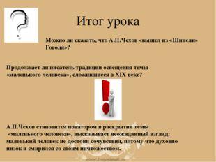 Итог урока Можно ли сказать, что А.П.Чехов «вышел из «Шинели» Гоголя»? Продол