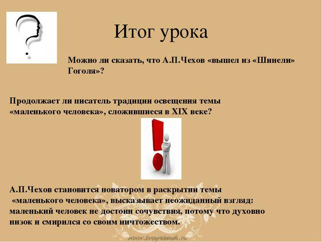 Итог урока Можно ли сказать, что А.П.Чехов «вышел из «Шинели» Гоголя»? Продол...