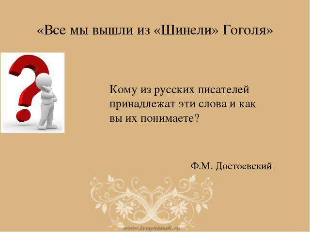 «Все мы вышли из «Шинели» Гоголя» Кому из русских писателей принадлежат эти с...