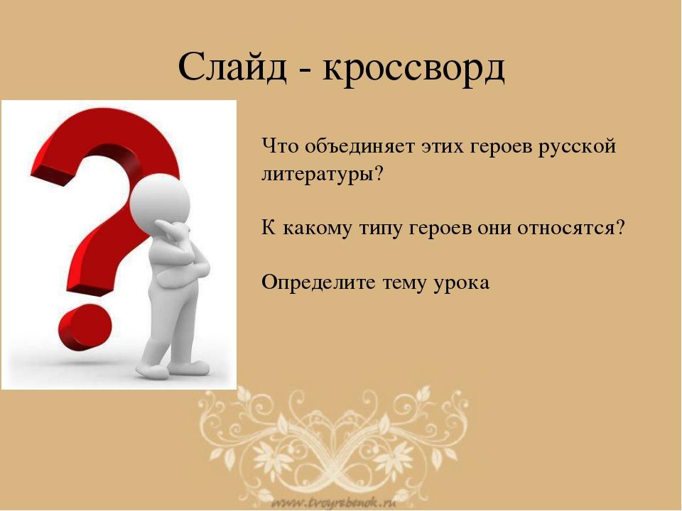 Слайд - кроссворд Что объединяет этих героев русской литературы? К какому тип...