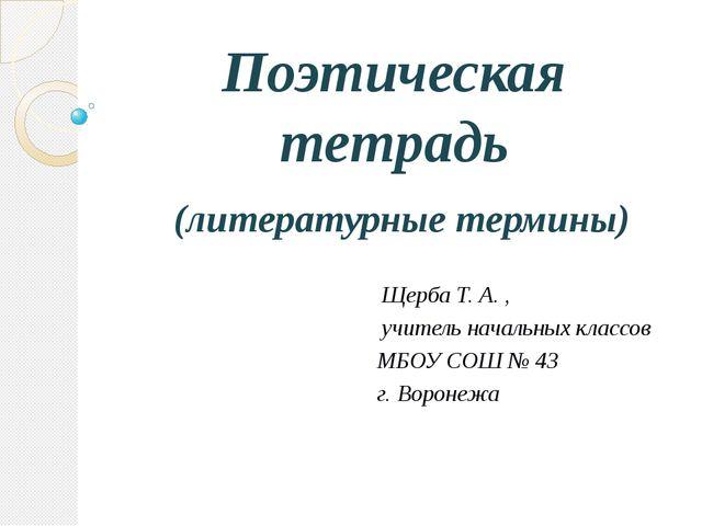Поэтическая тетрадь (литературные термины) Щерба Т. А. , учитель начальных кл...