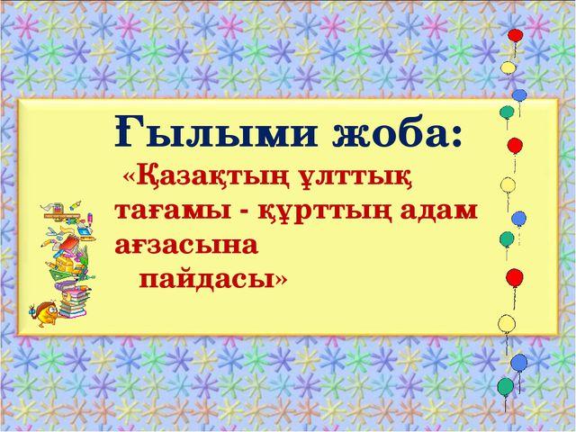 Ғылыми жоба: «Қазақтың ұлттық тағамы - құрттың адам ағзасына пайдасы»