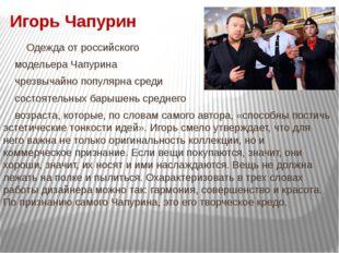 Игорь Чапурин Одежда от российского модельера Чапурина чрезвычайно популярна