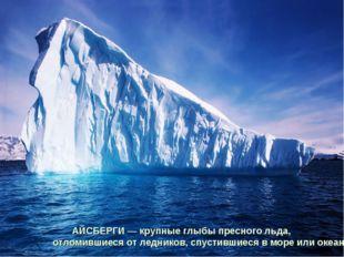 АЙСБЕРГИ — крупные глыбы пресного льда, отломившиеся от ледников, спустившиес