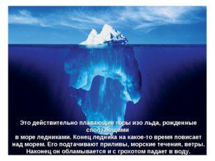 Это действительно плавающие горы изо льда, рожденные сползающими в море ледни