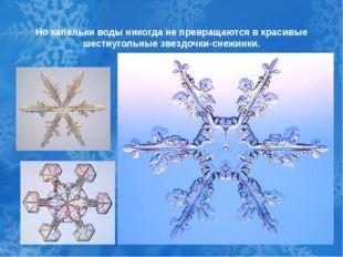 Но капельки воды никогда не превращаются в красивые шестиугольные звездочки-с