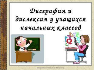 Писаревская Татьяна Петровна Дисграфия и дислексия у учащихся начальных класс