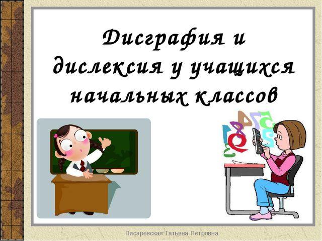 Писаревская Татьяна Петровна Дисграфия и дислексия у учащихся начальных класс...