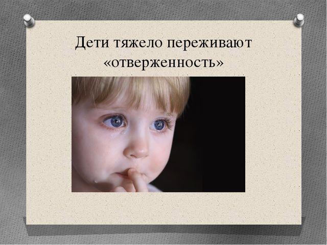 Дети тяжело переживают «отверженность»