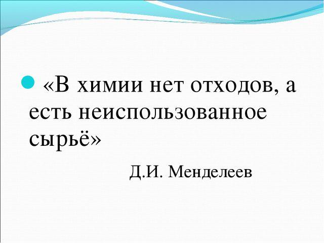 «В химии нет отходов, а есть неиспользованное сырьё» Д.И. Менделеев