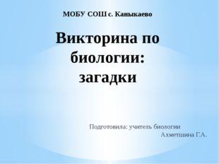Подготовила: учитель биологии Ахметшина Г.А. МОБУ СОШ с. Каныкаево Викторина