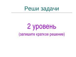 Реши задачи 2 уровень (запишите краткое решение)